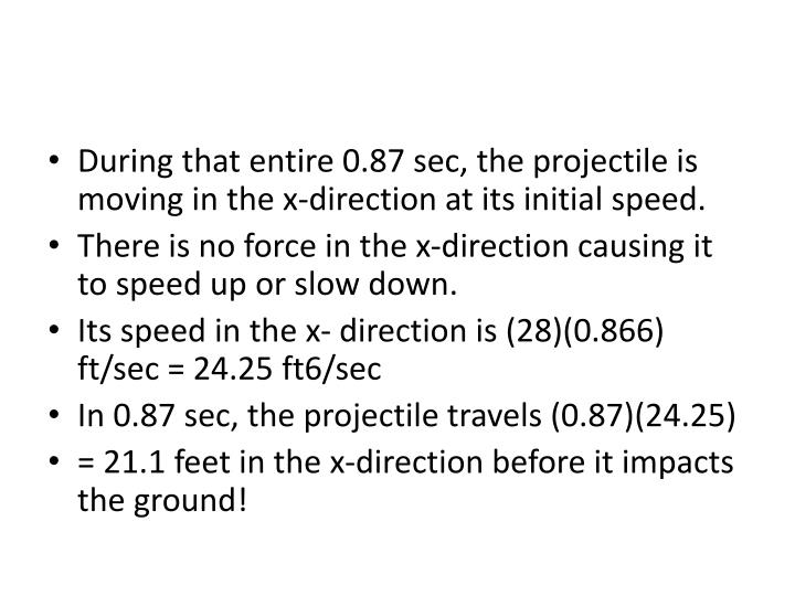During that entire 0.87 sec, the projectile is moving in the x-direction at its initial speed.