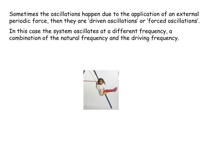 Sometimes the oscillations happen due to the application of an external periodic force, then they are 'driven oscillations' or 'forced oscillations'.