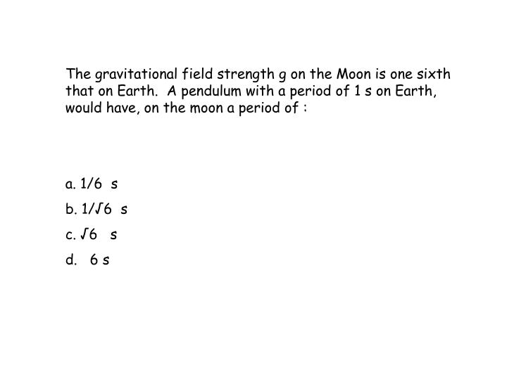 The gravitational field strength g on the Moon is one sixth that on Earth.  A pendulum with a period of 1 s on Earth, would have, on the moon a period of :