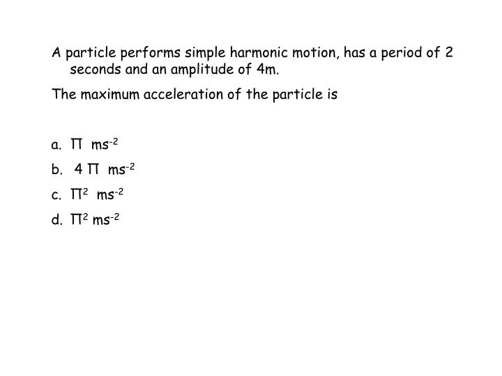 A particle performs simple harmonic motion, has a period of 2 seconds and an amplitude of 4m.