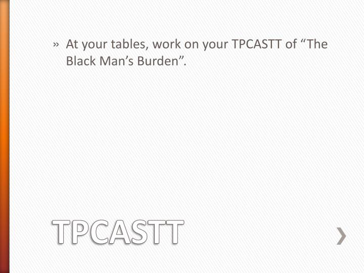 "At your tables, work on your TPCASTT of ""The Black Man's Burden""."