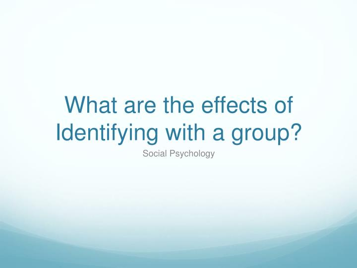 What are the effects of Identifying with a group?