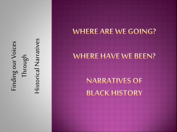where are we going where have we been narratives of black history