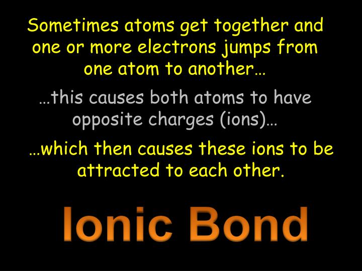 Sometimes atoms get together and one or more electrons jumps from one atom to another…