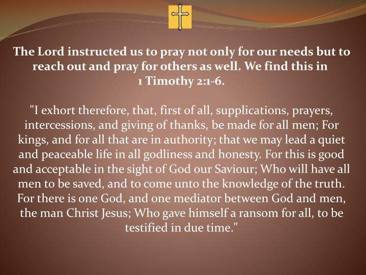 The Lord instructed us to pray not only for our needs but to reach out and pray for others as well. We find this in