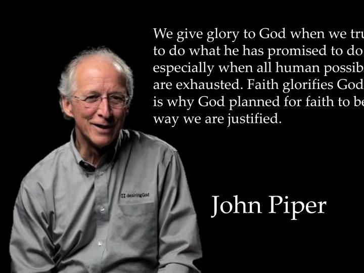 We give glory to God when we trust him to do what he has promised to do especially when all human possibilities are exhausted. Faith glorifies God. That is why God planned for faith to be the way we are justified.