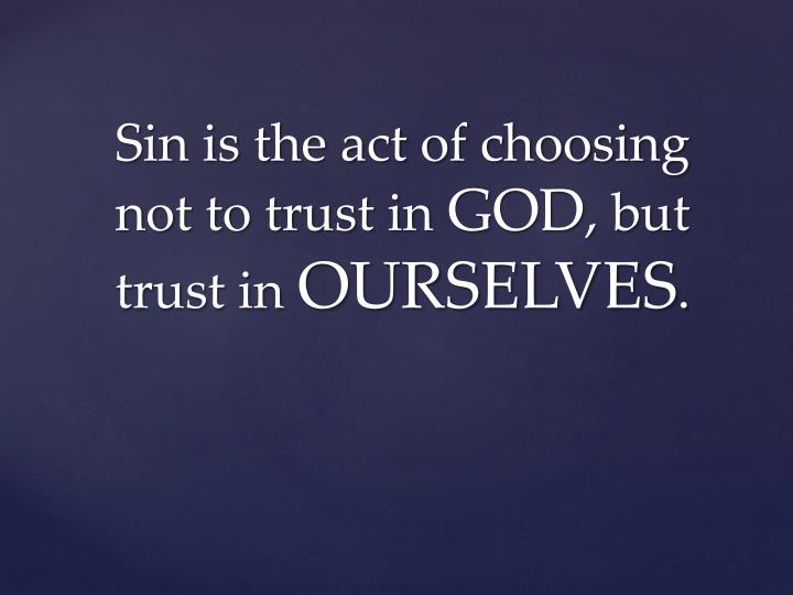 Sin is the act of choosing not to trust in