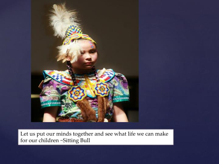 Let us put our minds together and see what life we can make for our children ~Sitting Bull