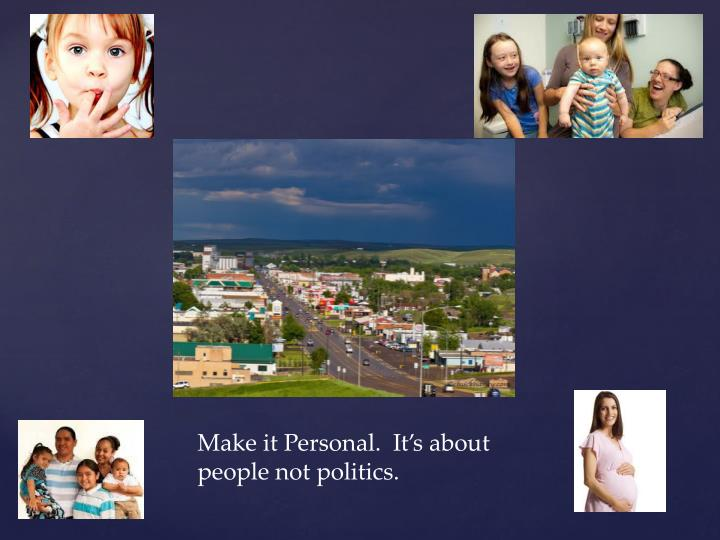 Make it Personal.  It's about people not politics.