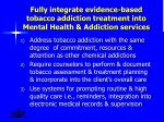 fully integrate evidence based tobacco addiction treatment into mental health addiction services
