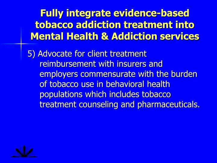 Fully integrate evidence-based tobacco addiction treatment into Mental Health & Addiction services