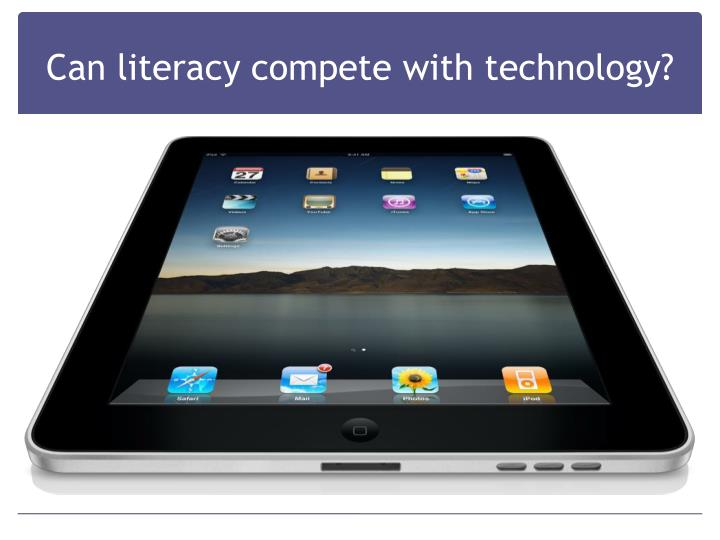 Can literacy compete with technology?