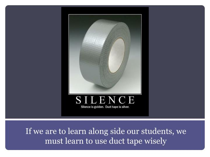 If we are to learn along side our students, we must learn to use duct tape wisely