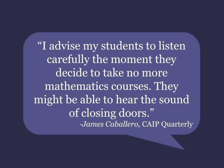 """""""I advise my students to listen carefully the moment they decide to take no more mathematics courses. They might be able to hear the sound of closing doors."""""""