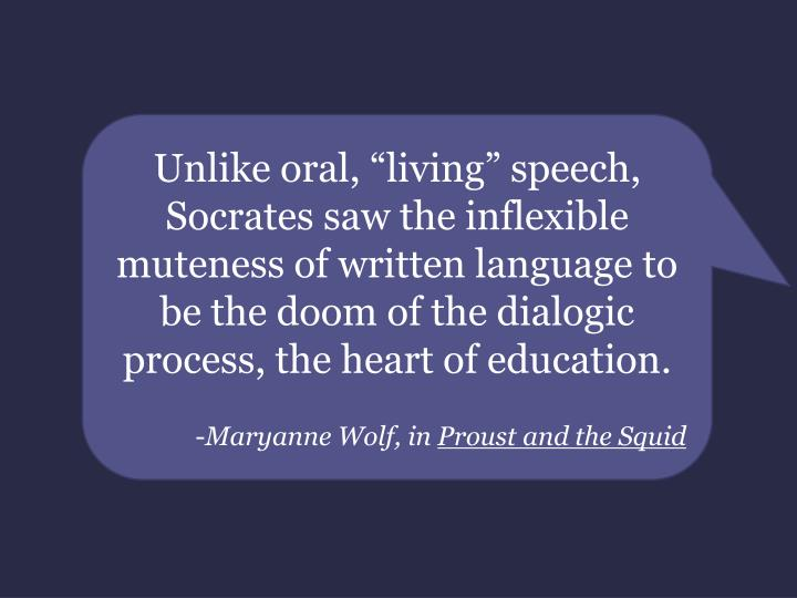 """Unlike oral, """"living"""" speech, Socrates saw the inflexible muteness of written language to be the doom of the dialogic process, the heart of education."""