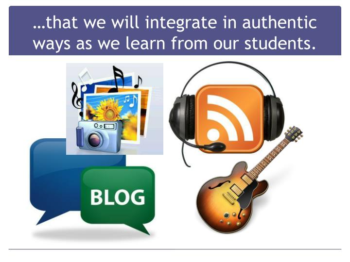 …that we will integrate in authentic ways as we learn from our students.