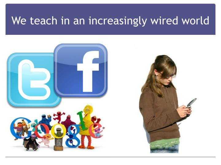 We teach in an increasingly wired world