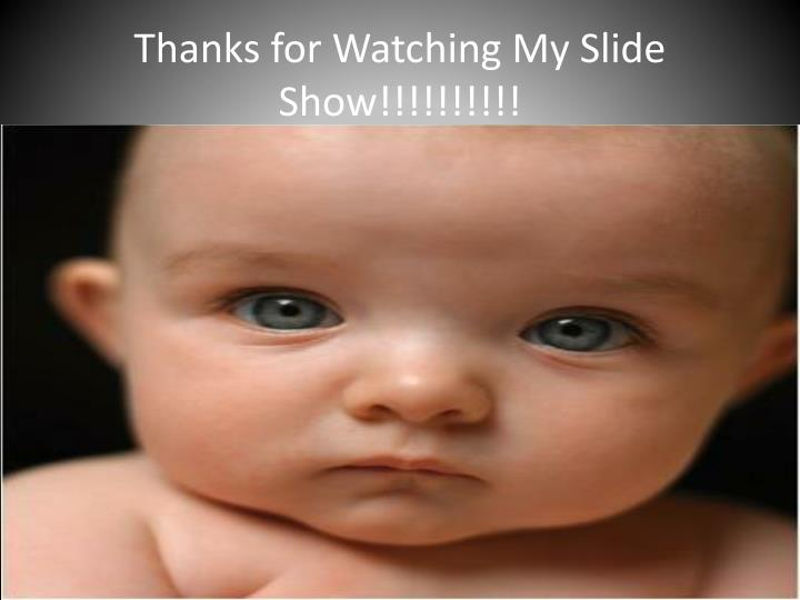 Thanks for Watching My Slide Show!!!!!!!!!!