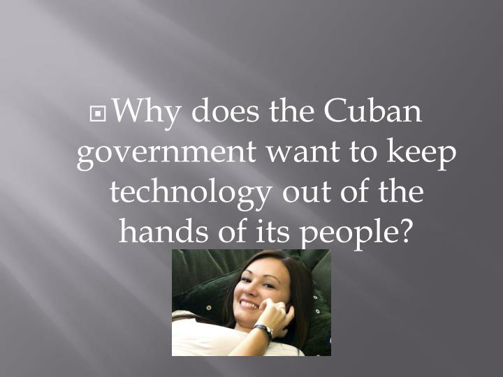 Why does the Cuban government want to keep technology out of the hands of its people?