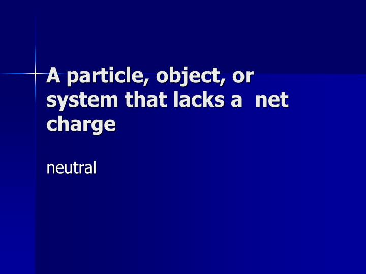 A particle, object, or system that lacks a  net charge