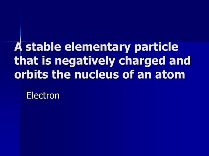 A stable elementary particle that is negatively charged and orbits the nucleus of an atom