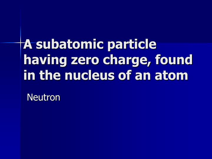 A subatomic particle having zero charge, found in the nucleus of an atom