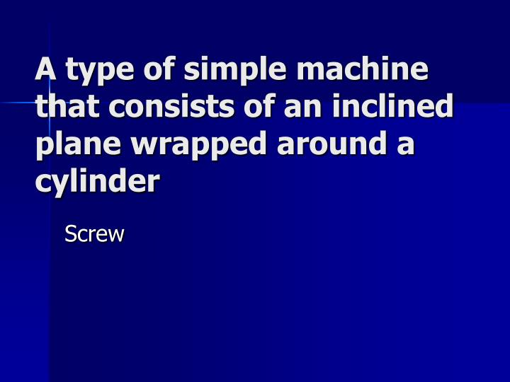 A type of simple machine that consists of an inclined plane wrapped around a cylinder