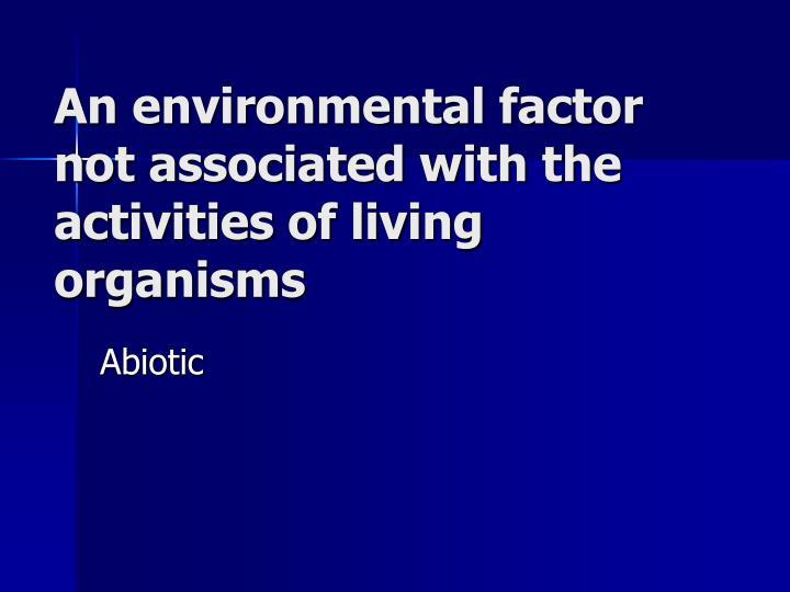 An environmental factor not associated with the activities of living organisms