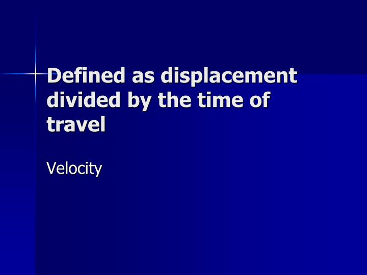 Defined as displacement divided by the time of travel