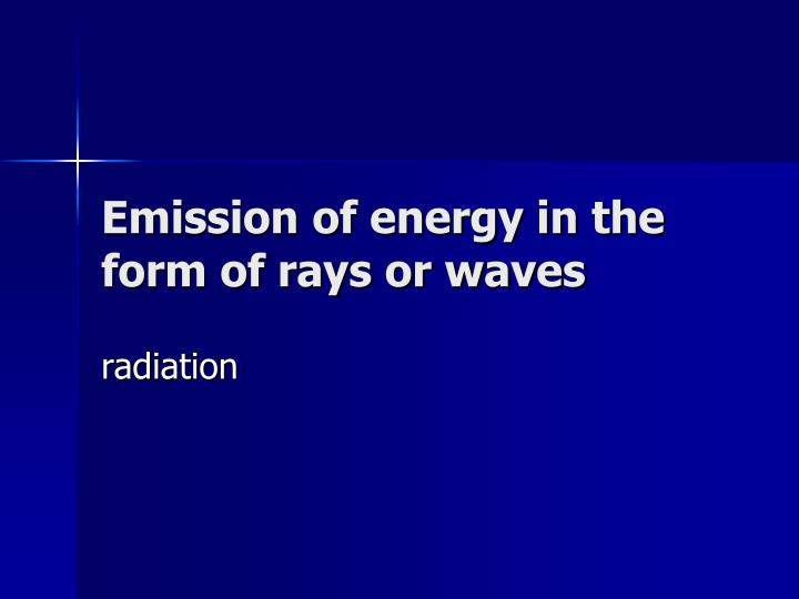 Emission of energy in the form of rays or waves