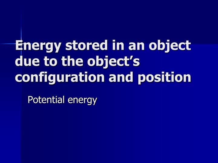 Energy stored in an object due to the object's configuration and position