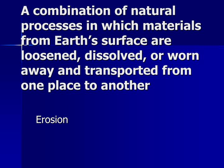 A combination of natural processes in which materials from Earth's surface are loosened, dissolved, or worn away and transported from one place to another