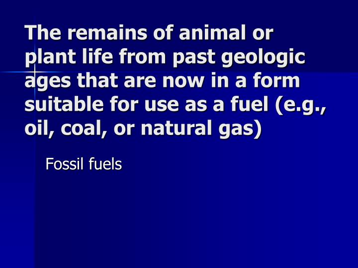 The remains of animal or plant life from past geologic ages that are now in a form suitable for use as a fuel (e.g., oil, coal, or natural gas)