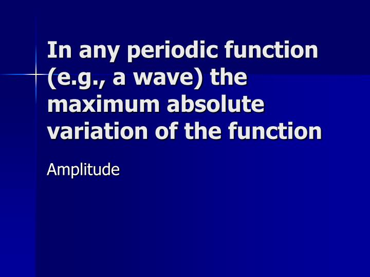 In any periodic function (e.g., a wave) the maximum absolute variation of the function