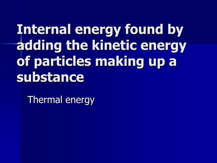 Internal energy found by adding the kinetic energy of particles making up a substance