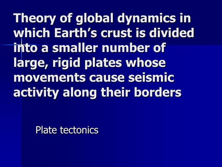Theory of global dynamics in which Earth's crust is divided into a smaller number of large, rigid plates whose movements cause seismic activity along their borders