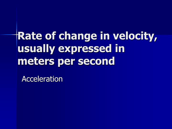 Rate of change in velocity, usually expressed in meters per second