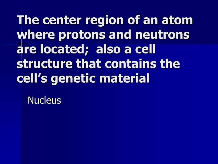 The center region of an atom where protons and neutrons are located;  also a cell structure that contains the cell's genetic material