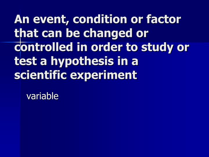 An event, condition or factor that can be changed or controlled in order to study or test a hypothesis in a scientific experiment