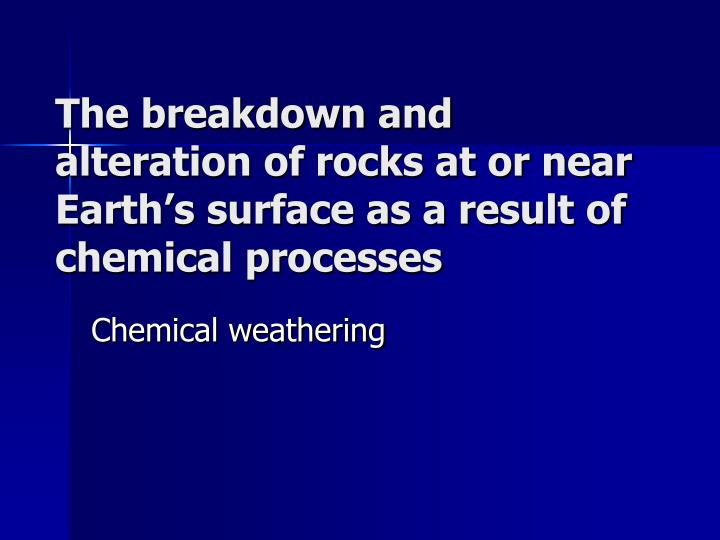 The breakdown and alteration of rocks at or near Earth's surface as a result of chemical processes