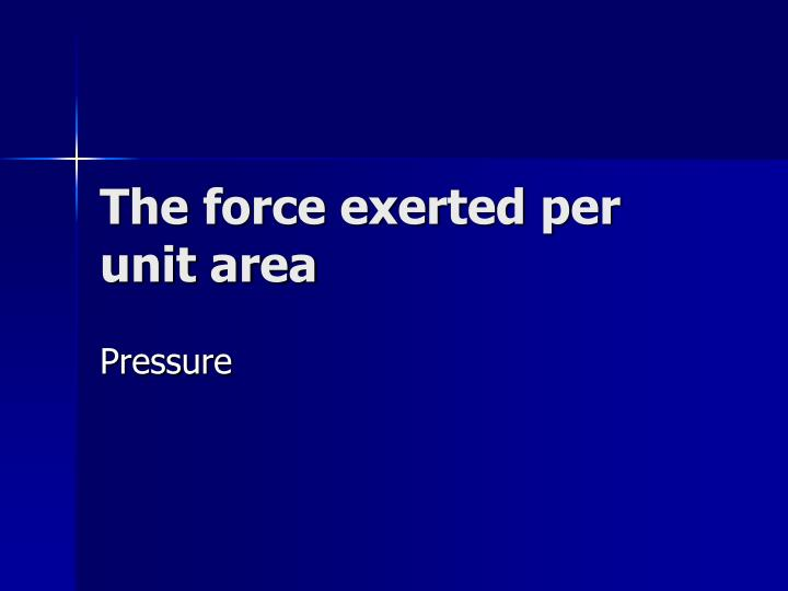 The force exerted per unit area