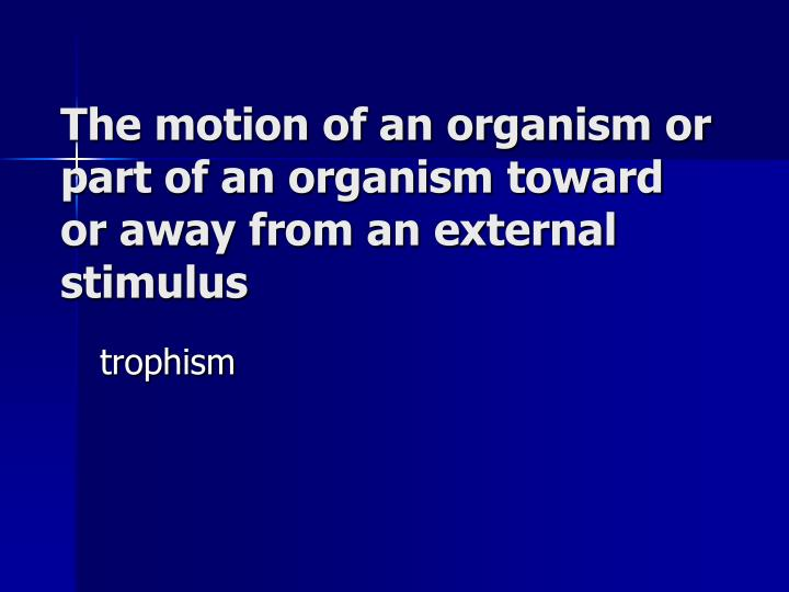 The motion of an organism or part of an organism toward or away from an external stimulus