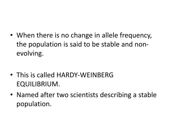 When there is no change in allele frequency, the population is said to be stable and non-evolving.