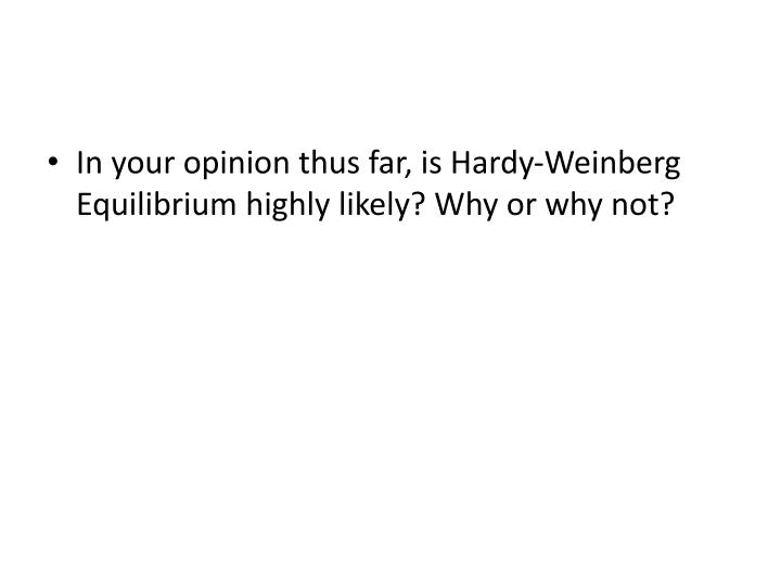 In your opinion thus far, is Hardy-Weinberg Equilibrium highly likely? Why or why not?