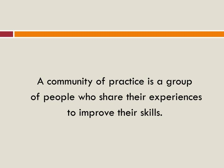 A community of practice is a group