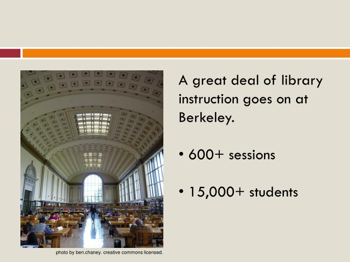 A great deal of library instruction goes on at Berkeley.
