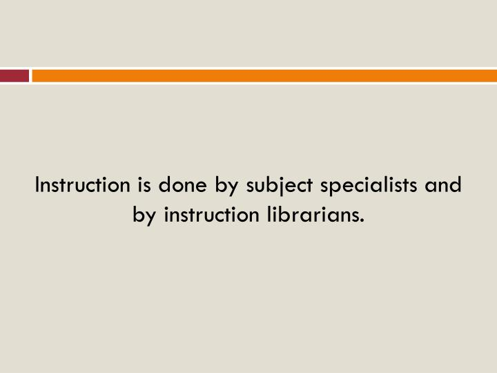 Instruction is done by subject specialists and by instruction librarians.