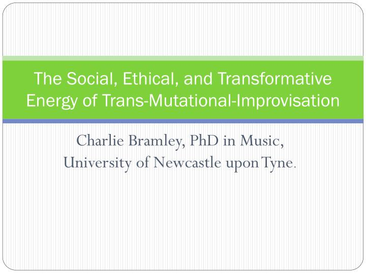 The social ethical and transformative energy of trans mutational improvisation