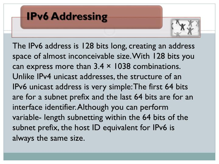 The IPv6 address is 128 bits long, creating an address space of almost inconceivable size. With 128 bits you can express more than 3.4 × 1038 combinations. Unlike IPv4 unicast addresses, the structure of an IPv6 unicast address is very simple: The first 64 bits are for a subnet prefix and the last 64 bits are for an interface identifier. Although you can perform variable- length subnetting within the 64 bits of the subnet prefix, the host ID equivalent for IPv6 is always the same size.