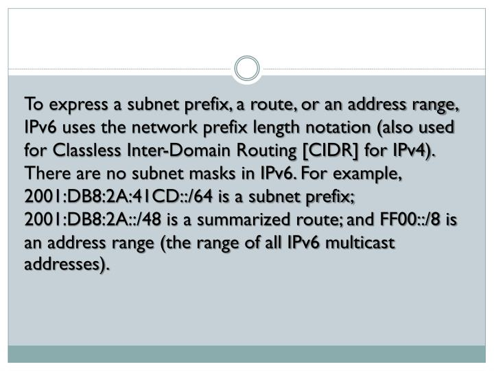 To express a subnet prefix, a route, or an address range, IPv6 uses the network prefix length notation (also used for Classless Inter-Domain Routing [CIDR] for IPv4). There are no subnet masks in IPv6. For example, 2001:DB8:2A:41CD::/64 is a subnet prefix; 2001:DB8:2A::/48 is a summarized route; and FF00::/8 is an address range (the range of all IPv6 multicast addresses).